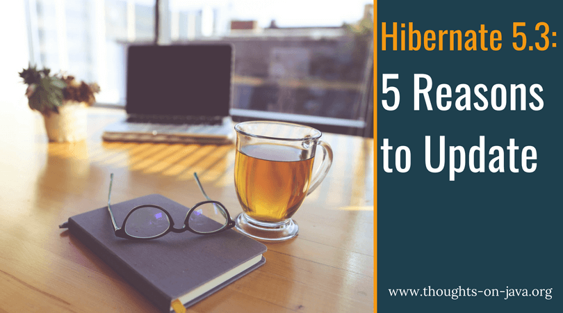 5 Reasons and 101 Bugfixes - Why You Should Use Hibernate 5 3